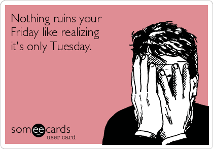 nothing-ruins-your-friday-like-realizing-its-only-tuesday-c678f
